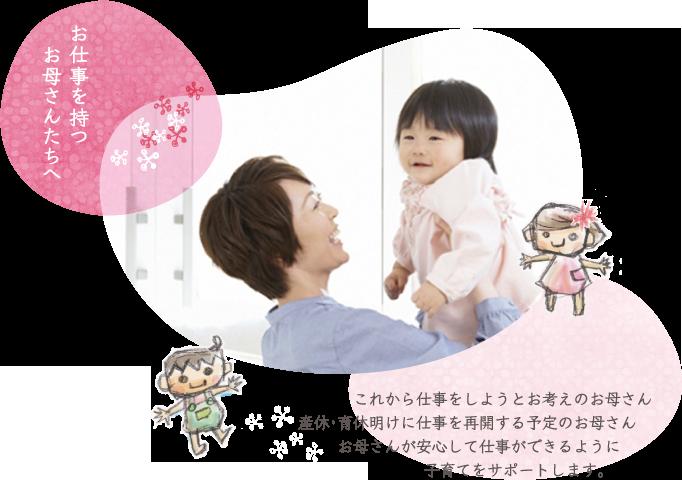 仕事をもつお母さんたちへ これから仕事をしようとお考えのお母さん 産休・育休明けに仕事を再開する予定のお母さん お母さんが安心して仕事ができるように 子育てをサポートします。